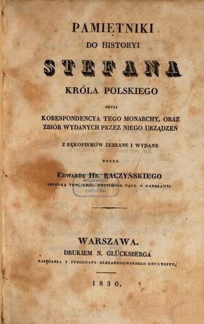Pamiętniki do historyi Stefana Króla Polskiego :czyli korespondencya tego monarchy, oraz zbiór wydanych przez niego urządzeń