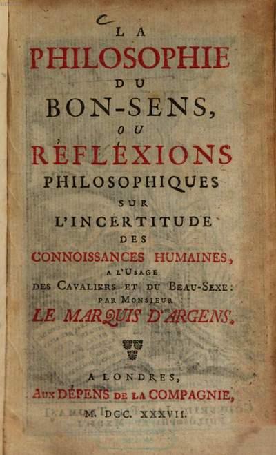 ˜Laœ Philosophie Du Bon-Sens, Ou Réfléxions Philosophiques Sur L'Incertitude Des Connoissances Humaines :A L'Usage Des Cavaliers Et Du Beau-Sexe