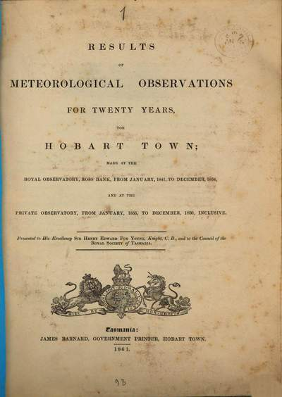 Results of Meteorological Observations for 20 years, for Hobart Town; made at the Royal Observatory, Ross Bank, from January, 1841, to December, 1854, and at the Private Observatory, from January, 1855, to December, 1860, inclusive :By Francis Abbott. 1