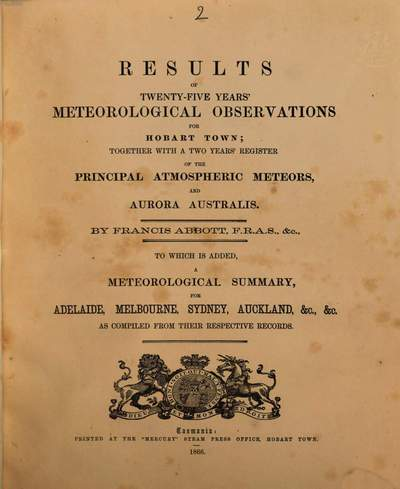 Results of Meteorological Observations for 20 years, for Hobart Town; made at the Royal Observatory, Ross Bank, from January, 1841, to December, 1854, and at the Private Observatory, from January, 1855, to December, 1860, inclusive :By Francis Abbott. 2
