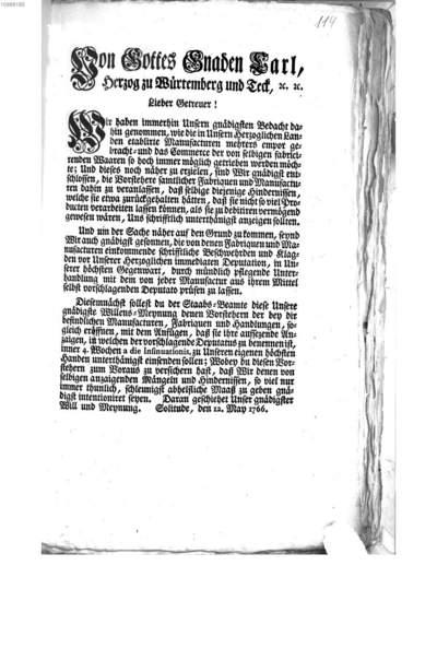 Von Gottes Gnaden Carl, Herzog zu Würtemberg und Teck, ... Lieber Getreuer! Wir haben immerhin Unsern gnädigsten Bedacht dahin genommen, wie die in Unsern Herzoglichen Landen etablirte Manufacturen mehrers empor gebracht- und das Commerce der von selbigen fabricirenden Waaren so hoch immer möglich getrieben werden möchte; ... :Solitude, den 12. May 1766.
