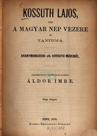 Kossuth Lajos, mint a magyar nép vezére és tanitója :Aranymondások stb. Kossuth műveiből. Szerk. s életrajzzal ellátta Áldor Imre