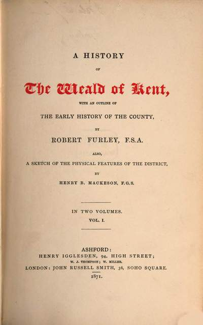 ˜Aœ History of the Weald of Kent, with an outline of the early history of the country, by Robert Furley, also, a sketch of the physical features of the district by Henry B. Mackeson :In two volumes. 1