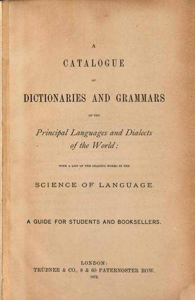 ˜Aœ Catalogue of Dictionaries and Grammars of the principal languages and dialects of the world; with a list of the leading works in the science of language :A guide for students and booksellers