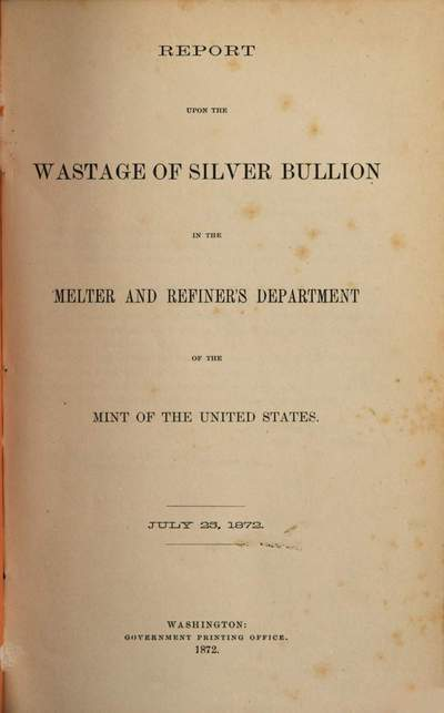 Report upon the Wastage of Silver Bullion in the Melter and Refiner Department of the Mint of the United States :July 25, 1872