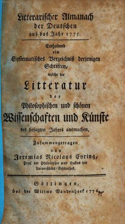 Litterarischer Almanach der Deutschen :auf das Jahr ... ; enthaltend ein systematisches Verzeichniß derjenigen Schriften, welche die Litteratur des besagten Jahres ausmachen. 3, [3] = 1775 (1776),[3] = Litteratur der philosophischen und schönen Wissenschaften und Künste