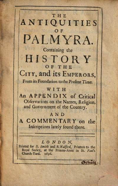 ˜Theœ antiquities of Palmyra :containig the history of the city, and its emperors from its foundation to the present time ; with an appendix of critical observations on the names, religion, and government of the country, and a commentary on the inscriptions lately found there