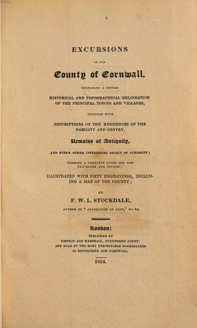 Excursions in the County of Cornwall :comprising a concise and topographical delineation of the principal towns and villages together with descriptions of the residences of the nobility and gentry, remains of antiquity ... ; illustr. with 50 engravings including a map of the County