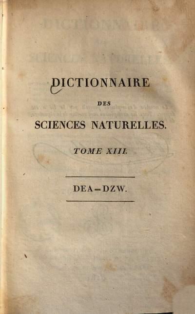 Dictionnaire des sciences naturelles :dans lequel on traite méthodiquement des différens êtres de la nature, considérés soit en eux-mêmes, d'après l'état actuel de nos conoissances, soit relativement a l'utilité qu'en peuvent retirer la médecine, l'agriculture, le commerce & les arts ; Suivi d'une biographie des plus célèbres naturalistes. 13