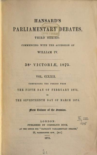 Parliamentary debates :official report ; ... session of the ... Parliament of the United Kingdom of Great Britain and Ireland. 222, 222 = 5.2./17.3. 1875 = 38th Victoriae, Vol. 1