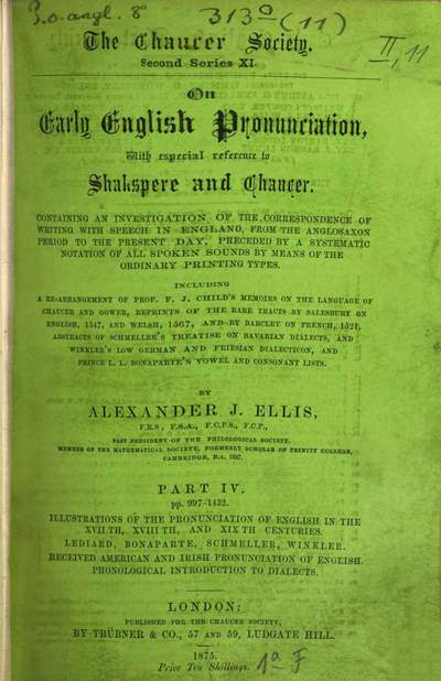 On early English pronunciation :with especial reference to Shakspere and Chaucer ; containing an investigation of the correspondence of writing with speech in England from the Anglosaxon period to the present day, preceded by a systematic notation of all spoken sounds by means of the ordinary print. types. Including a re-arrangement of F. J. Child's Memoirs on the language of Chaucer and Gower, and repr. of the rare tracts by Salesbury on English, 1547, and Welch, 1567, and by Barcley on French, 1521. 4, On early English pronunciation, with a special reference to Shakespere and Chaucer : containing an investigation of the correspondence of writing with speech in England, from the Anglosaxian period to the present day ...
