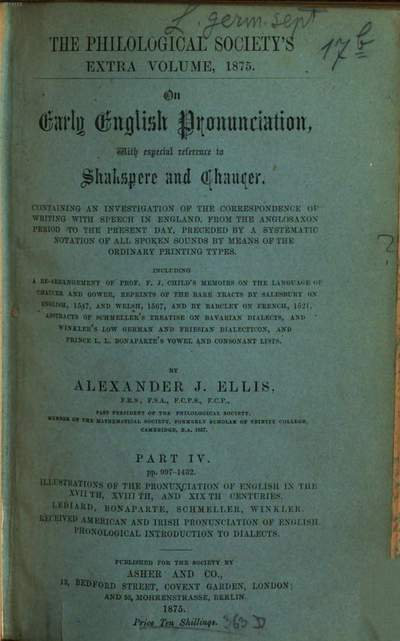 On early English pronunciation :with especial reference to Shakspere and Chaucer ; containing an investigation of the correspondence of writing with speech in England from the Anglosaxon period to the present day, preceded by a systematic notation of all spoken sounds by means of the ordinary print. types. Including a re-arrangement of F. J. Child's Memoirs on the language of Chaucer and Gower, and repr. of the rare tracts by Salesbury on English, 1547, and Welch, 1567, and by Barcley on French, 1521. 4 = 23