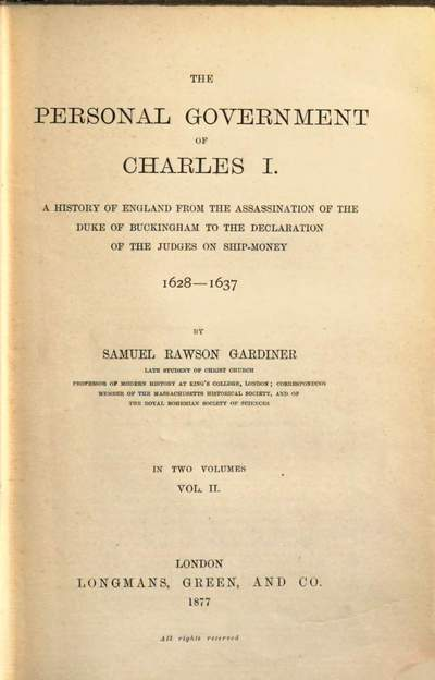˜Theœ Personal Government of Charles I :A History of England from the Assassination of the Duke of Buckingham to the Declaration of the Judges on Ship-Money 1628 - 1637. In 2 Volumes. 2
