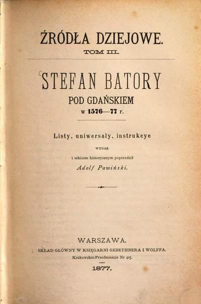 Stefan Batory pod Gdańskiem w 1576 - 77 v. :listy, uniwersaly, instrukcye