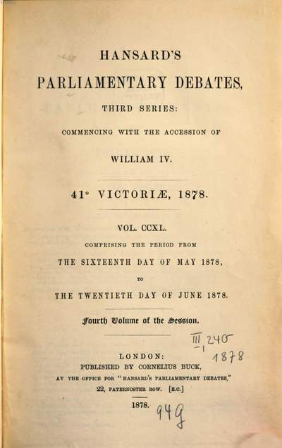 Parliamentary debates :official report ; ... session of the ... Parliament of the United Kingdom of Great Britain and Ireland. 240, 240 = 16.5./20.6. 1878 = 41st Victoriae, Vol. 4