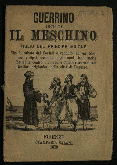 Guerrino detto il meschino : figlio del principe Milone che fu rubato dai corsari e venduto ad un mercante, dipoi, cresciuto negli anni, fece molte battaglie contro i Turchi, e quindi ritrovò i suoi genitori prigionieri nella città di Durazzo