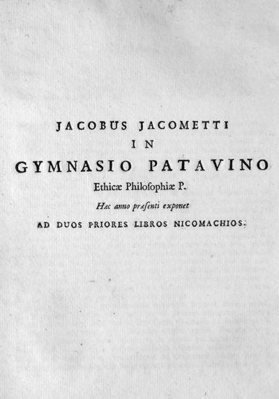 Jacobus Jacometti in Gymnasio patavino Ethicae Philosophiae P. Haec anno praesenti exponet ad duos priores libros nicomachios.