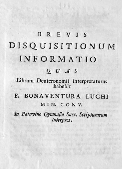 Brevis disquisitionum informatio quas Librum Deuteronomii interpretaturus habebit F. Bonaventura Luchi min. conv. In Patavino Gymnasio Sacr. Scripturarum Interpres.