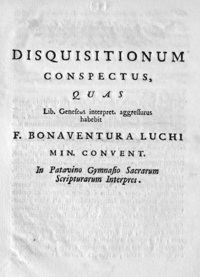 Disquisitionum conspectus, quas Lib. Geneseos interpret. aggressurus habebit F. Bonaventura Luchi min. convent. In Patavino Gymnasio Sacrarum Scripturarum Interpres.