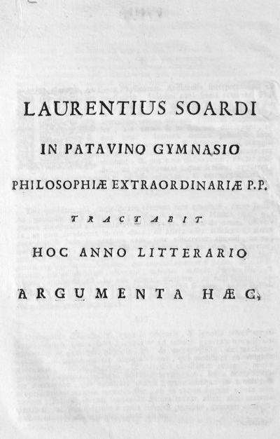 Laurentius Soardi in Patavino Gymnasio philosophiae extraordinariae P.P. tractabit hoc anno litterario argumenta haec.