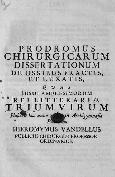 Prodromus chirurgicarum dissertationum de ossibus fractis, et luxatis, quas jussu amplissimorum rei litterariae triumvirum Habebit hoc anno 1763. in Archigymnasio Patavino Hieronymus Vandellus publicus chirurgiae professor ordinarius.