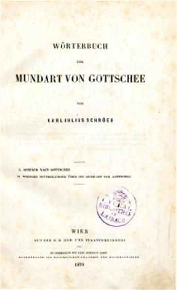 Wörterbuch der Mundart von Gottschee von Karl Julius Schröer. I. Ausflug nhach Gottschee. II. Weitere Mitheilungen über die Mundart von Gottschee. Enthält m. bes. Tfl: (I.) Ein Ausflug nach Gottschee. Beitrag zur Erforschung der Gottscheewer Mundart von K. J. Schröer 1869. (S. A. a. Sitzungsber. ph. hist. Cl. 60. Bde. S. 165-) (II.) Weiter Mitt