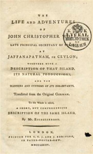 The life and adventures of John Christopher Wolf ... at Joffanapatnam, in Ceylon; together with a description of that Island, its natural productions, and the manners and customs of its inhabitants.; to the whole is added, a short, but comprehensive description of the same island, by Mr. Eschelskroon; translated from the original German