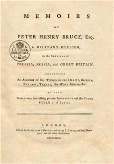 Memoirs of Peter Henry Bruce esq. a military officer, in the services of Prussia, Russia and Great Britain; containig an account of his travels in Germany, Russia, Tartary, Turkey, the West Indies, &c. As also several very interesting private anecdotes of the Czar, Peter I. of Russia
