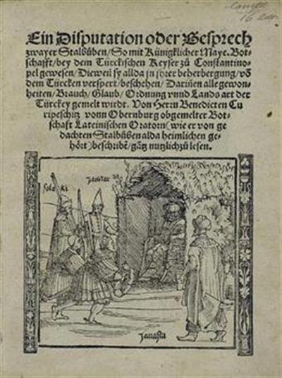 Ein Disputation oder Gesprech zwayer Stalbuben; so mit Künigklicher Maye. Botschafft, bey dem Türkischen Keyser zu Constantinopel gewesen ... von dem Türcken verspert, beschehen, darinen alle gewonheiten, Brauch, Glaub, Ordnung vnnd Lands art der Türckey gemelt wirdt