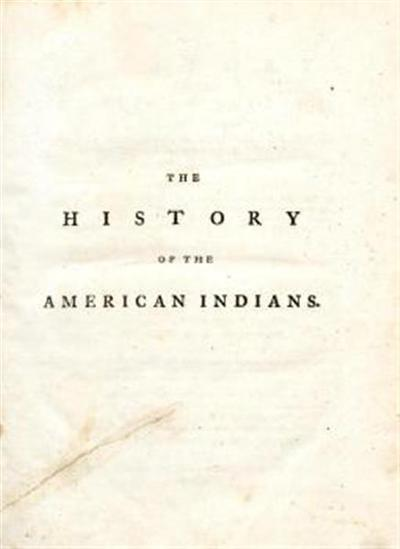 The history of the American Indians; particularly those nations adjoining to the Missisippi, East and West Florida, Georgia, South and North Carolina and Virginia; containig an account of their origin, language, manners, religious and civil customs, laws, form of gouvernment, ... sufficient to render it a complete Indian system ...; with a new map of the country reffered to in the history ...