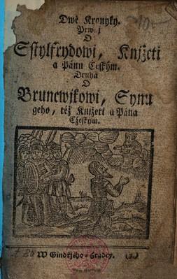 Dwě kronyky. Prwnj o Sstylfrydowi, knjžeti a pánu cžeským. Druhá o Bruncwjkowi, synu geho, též knjžeti a pána [!] cžeským