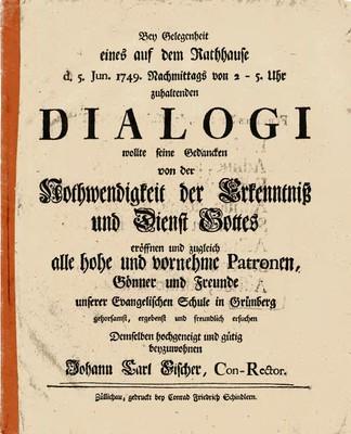 Bey Gelegenheit eines auf dem Kathhause d. 5. Jun. 1749. Nachmittags von 2-5. Uhr zuhaltenden Dialogi wollte seine Gedancken von der Nothwendigkeit der Erkenntniß und Dienst Gottes eröffnen und zugleich alle hohe und vornehme Patronen ....
