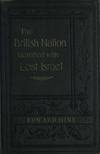 Forty-seven identifications of the British nation with the lost ten tribes of Israel : founded upon five hundred scripture proofs, dedicated to she 'so-called) British people by their kinsman Edward Hine
