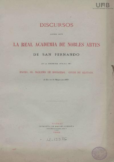 Discursos leídos ante la Real Academia de Nobles Artes de San Fernando en la recepción pública del ... marqués de Monistrol, Conde de Sástago, el dia 10 de mayo de 1868