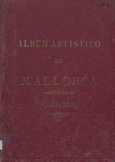 Álbum artístico de Mallorca : colección fotográfica de los objetos más notables por su valor artístico e histórico que se conservan en nuestra isla /