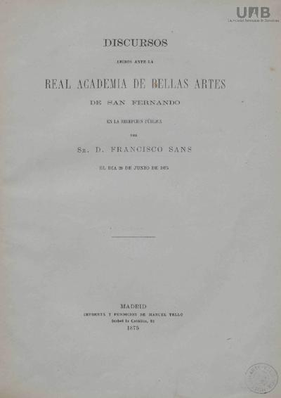 Discursos leídos ante la Real Academia de Bellas Artes de San Fernando en la recepción pública del Sr. D. Francisco Sans el día 29 de Junio de 1875