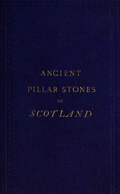 Ancient pillar stones of Scotland; their significance and bearing on ethnology