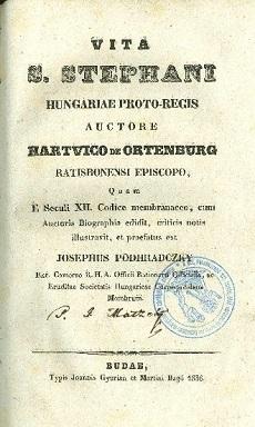 Vita S. Stephani Hungariae Proto-Regis auctore Hartvico de Ortenburg Ratisbonensi Episcopo, quam e seculi XII. codice membranaceo,