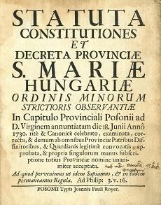 Statuta constitutiones et decreta Provinciae S. Mariae Hungariae Ordinis Minorum strictioris observantiae in Capitulo Provinciali Posonii ad D. Virginem annuntiatam die 18 Junii Anno 1730. rité & canonicé celebrato, [...]