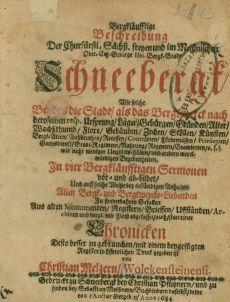 Bergkläufftige Beschreibung Der Churfürstl. Sächß. freyen und im Meißnischen Ober-Ertz-Geburge löbl. Bergk-Stadt Schneebergk