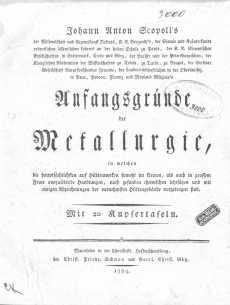 Johann Anton Scopolis ... Anfangsgründe der Metallurgie, in welchen die hauptsächlichsten auf Hüttenwerken sowohl im kleinen als auch in grossem Feuer auszuübende Handlungen nach gesunden chemischen Lehrsätzen und mit einigen Abzeichnuingen der vornehmsten Hüttengebäude vorgetragen sind