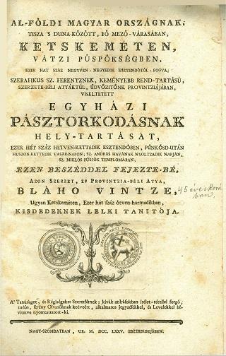 Al-földi  Magyar országnak, Tisza s Duna között, fő mező-várasában, Letskeméten, vátzi püspökségben, ezer hat száz negyven-negyedik esztendőtől fogva, szerafikus Sz. Ferentznek, keményebb rend-tartású, szerzete-béli atyáktúl, Üdvözitőnk Provintziájában, viseltetett  Egyházi pásztorkodásnak hely-tartsát, ezer hét száz hetven-kettedik esztendőben [...] ezen beszéddel fejezte-bé [...] Bláho Vintze [...]