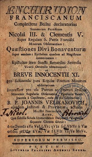 Enchiridion franciscanum : Complectens Bullas declaratorias summorum pontificum Nicolai III. [et]  Clementis V. super Regulam S. Patris Francisci [...] : Quaestiones Divi Bonaventurae super eandem [...]  Epistolam item Sancti Bernardini Senensis [...] ac breve Innocentii XI. pro sustitenda pura Regulae  Fratrum Minorum [...] / Cura, [et] pia solicitudine Joannis Velikanovich [...]