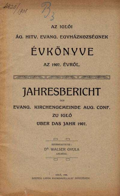 Az iglói ág. hitv. evang. egyházközségnek évkönyve az 1907. évről / Jahresbericht der Evangelischen Kirchengemeinde Aug. Conf. zu Igló über das Jahr 1907