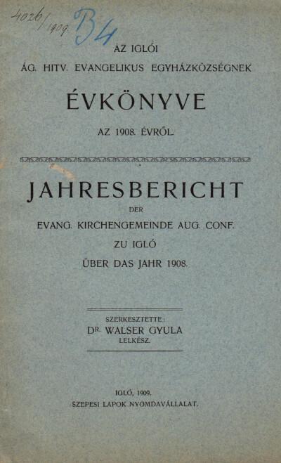 Az iglói ág. hitv. evangelikus egyházközségnek évkönyve az 1908. évről / Jahresbericht der Evangelischen Kirchengemeinde Aug. Conf. zu Igló über das Jahr 1908