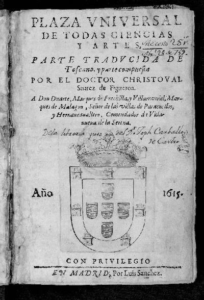 Plaza universal de todas ciencias y artes / parte traducida de toscano y parte compuesta por el doctor Christoval Suarez de Figueroa