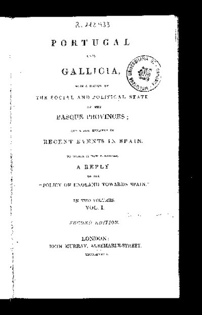 Portugal and Galicia, with a review of the social and political state of the Basque Provinces, and a few remarks on recent events in Spain, to wich is now subjoines a reply to the policy of England towards Spain
