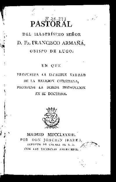 Pastoral del Ilustrísimo Señor D. Fr. Francisco Armañá, Obispo de Lugo en que propuesta la infalible verdad de la religión cristiana, promueve la debida instrucción en su doctrina