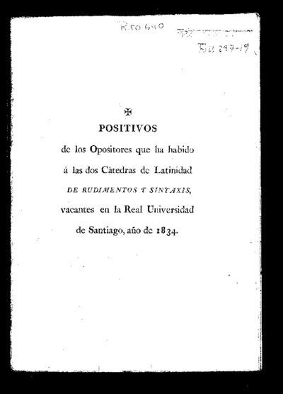 Positivos de los opositores que ha habido a las dos Cátedras de Latinidad de Rudimentos y Sintaxis vacantes en la Real Universidad de Santiago : año de 1834