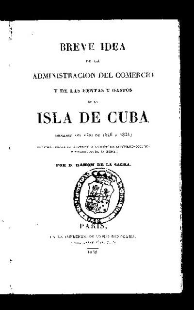 Breve idea de la administración del comercio y de las rentas y gastos de la Isla de Cuba durante los años de 1826 a 1834 : pudiendo servir de apéndice a la Historia económico-política y estadística de la misma / Por D. Ramón de la Sagra